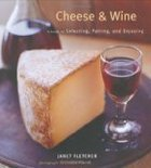 Cheese & Wine: A Guide to Selecting, Pairing and Enjoying by Janet Fletcher (Hardcover)